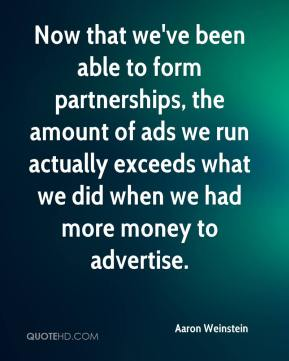 Now that we've been able to form partnerships, the amount of ads we run actually exceeds what we did when we had more money to advertise.