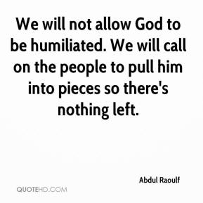 Abdul Raoulf - We will not allow God to be humiliated. We will call on the people to pull him into pieces so there's nothing left.