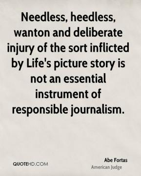 Abe Fortas - Needless, heedless, wanton and deliberate injury of the sort inflicted by Life's picture story is not an essential instrument of responsible journalism.