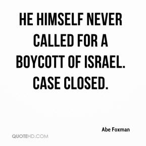 Abe Foxman - He himself never called for a boycott of Israel. Case closed.