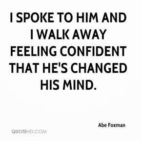 I spoke to him and I walk away feeling confident that he's changed his mind.