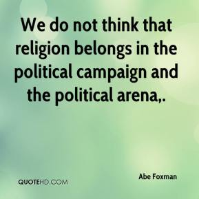 We do not think that religion belongs in the political campaign and the political arena.