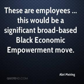 Abri Meiring - These are employees ... this would be a significant broad-based Black Economic Empowerment move.