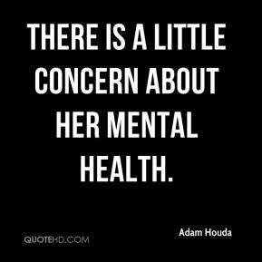 Adam Houda - There is a little concern about her mental health.