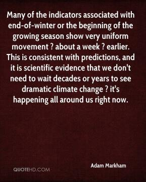 Adam Markham - Many of the indicators associated with end-of-winter or the beginning of the growing season show very uniform movement ? about a week ? earlier. This is consistent with predictions, and it is scientific evidence that we don't need to wait decades or years to see dramatic climate change ? it's happening all around us right now.