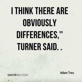 Adam Treu - I think there are obviously differences,'' Turner said. .