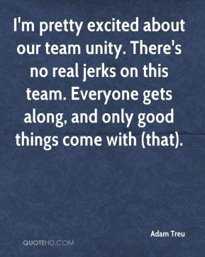 Adam Treu - I'm pretty excited about our team unity. There's no real jerks on this team. Everyone gets along, and only good things come with (that).