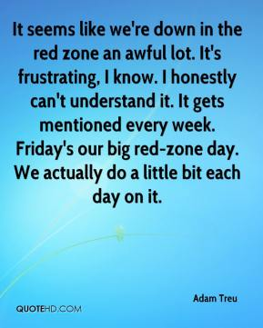 Adam Treu - It seems like we're down in the red zone an awful lot. It's frustrating, I know. I honestly can't understand it. It gets mentioned every week. Friday's our big red-zone day. We actually do a little bit each day on it.