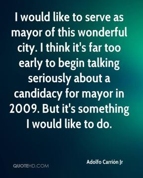 Adolfo Carrión Jr - I would like to serve as mayor of this wonderful city. I think it's far too early to begin talking seriously about a candidacy for mayor in 2009. But it's something I would like to do.