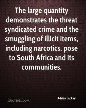 Adrian Lackay - The large quantity demonstrates the threat syndicated crime and the smuggling of illicit items, including narcotics, pose to South Africa and its communities.