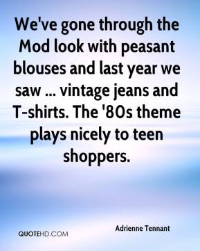 Adrienne Tennant - We've gone through the Mod look with peasant blouses and last year we saw ... vintage jeans and T-shirts. The '80s theme plays nicely to teen shoppers.