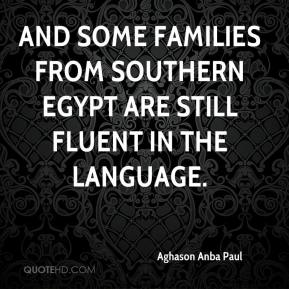 Aghason Anba Paul - And some families from southern Egypt are still fluent in the language.
