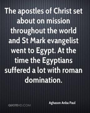 Aghason Anba Paul - The apostles of Christ set about on mission throughout the world and St Mark evangelist went to Egypt. At the time the Egyptians suffered a lot with roman domination.