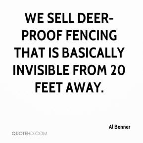 Al Benner - We sell deer-proof fencing that is basically invisible from 20 feet away.