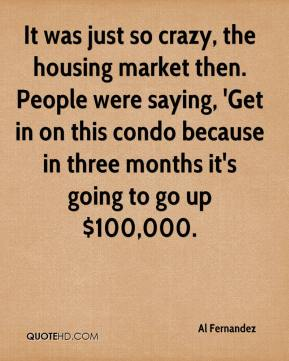 Al Fernandez - It was just so crazy, the housing market then. People were saying, 'Get in on this condo because in three months it's going to go up $100,000.