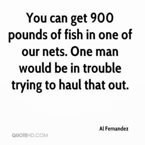 Al Fernandez - You can get 900 pounds of fish in one of our nets. One man would be in trouble trying to haul that out.