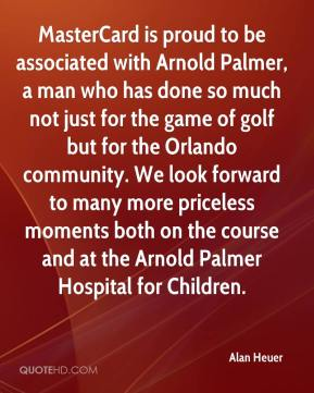 Alan Heuer - MasterCard is proud to be associated with Arnold Palmer, a man who has done so much not just for the game of golf but for the Orlando community. We look forward to many more priceless moments both on the course and at the Arnold Palmer Hospital for Children.