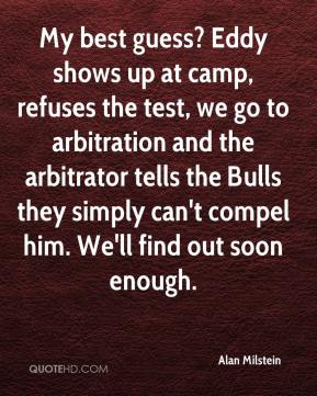 Alan Milstein - My best guess? Eddy shows up at camp, refuses the test, we go to arbitration and the arbitrator tells the Bulls they simply can't compel him. We'll find out soon enough.