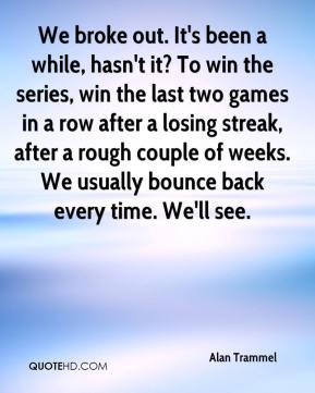 Alan Trammel - We broke out. It's been a while, hasn't it? To win the series, win the last two games in a row after a losing streak, after a rough couple of weeks. We usually bounce back every time. We'll see.