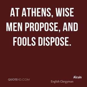 Alcuin - At Athens, wise men propose, and fools dispose.