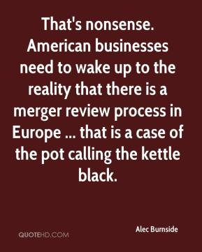 Alec Burnside - That's nonsense. American businesses need to wake up to the reality that there is a merger review process in Europe ... that is a case of the pot calling the kettle black.