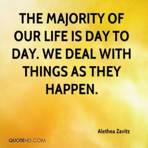 Alethea Zavitz - The majority of our life is day to day. We deal with things as they happen.