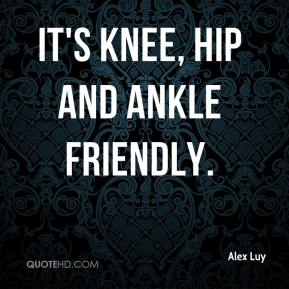 Alex Luy - It's knee, hip and ankle friendly.