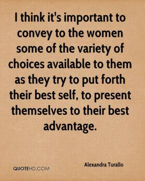 Alexandra Turallo - I think it's important to convey to the women some of the variety of choices available to them as they try to put forth their best self, to present themselves to their best advantage.