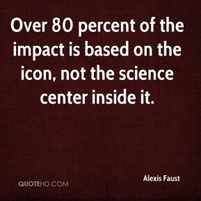 Alexis Faust - Over 80 percent of the impact is based on the icon, not the science center inside it.