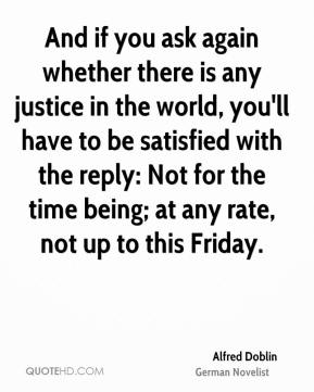 Alfred Doblin - And if you ask again whether there is any justice in the world, you'll have to be satisfied with the reply: Not for the time being; at any rate, not up to this Friday.