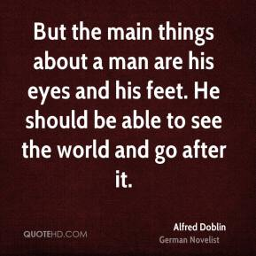 But the main things about a man are his eyes and his feet. He should be able to see the world and go after it.