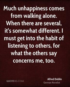 Much unhappiness comes from walking alone. When there are several, it's somewhat different. I must get into the habit of listening to others, for what the others say concerns me, too.