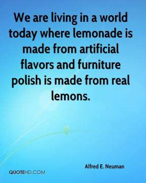 Alfred E. Neuman - We are living in a world today where lemonade is made from artificial flavors and furniture polish is made from real lemons.
