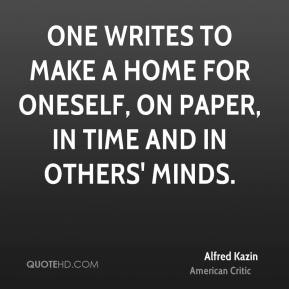 Alfred Kazin - One writes to make a home for oneself, on paper, in time and in others' minds.
