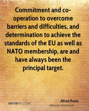 Alfred Moisiu - Commitment and co-operation to overcome barriers and difficulties, and determination to achieve the standards of the EU as well as NATO membership, are and have always been the principal target.