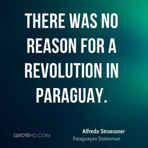 Alfredo Stroessner - There was no reason for a revolution in Paraguay.