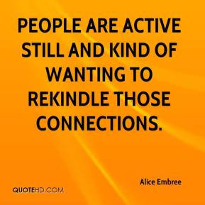 People are active still and kind of wanting to rekindle those connections.