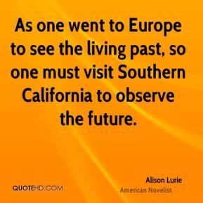 As one went to Europe to see the living past, so one must visit Southern California to observe the future.