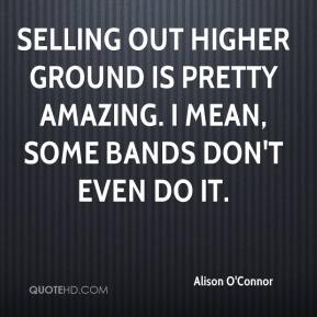 Alison O'Connor - Selling out Higher Ground is pretty amazing. I mean, some bands don't even do it.