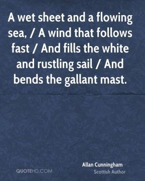 A wet sheet and a flowing sea, / A wind that follows fast / And fills the white and rustling sail / And bends the gallant mast.