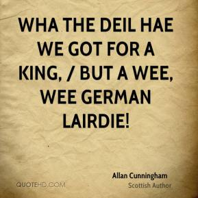 Wha the deil hae we got for a king, / But a wee, wee German lairdie!