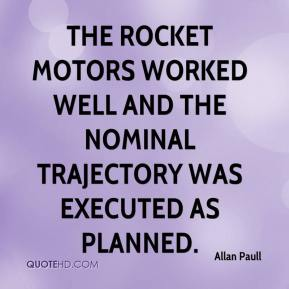 Allan Paull - The rocket motors worked well and the nominal trajectory was executed as planned.