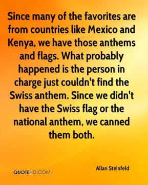 Allan Steinfeld - Since many of the favorites are from countries like Mexico and Kenya, we have those anthems and flags. What probably happened is the person in charge just couldn't find the Swiss anthem. Since we didn't have the Swiss flag or the national anthem, we canned them both.