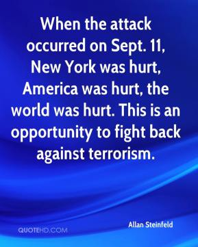 Allan Steinfeld - When the attack occurred on Sept. 11, New York was hurt, America was hurt, the world was hurt. This is an opportunity to fight back against terrorism.