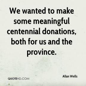 Allan Wells - We wanted to make some meaningful centennial donations, both for us and the province.