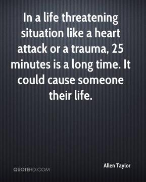 Allen Taylor - In a life threatening situation like a heart attack or a trauma, 25 minutes is a long time. It could cause someone their life.