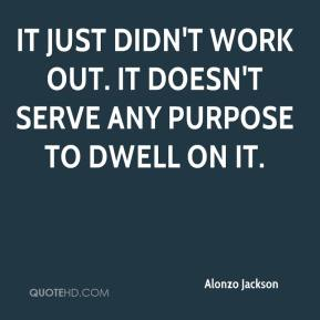 Alonzo Jackson - It just didn't work out. It doesn't serve any purpose to dwell on it.