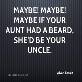 Alvah Bessie - Maybe! Maybe! Maybe if your aunt had a beard, she'd be your uncle.