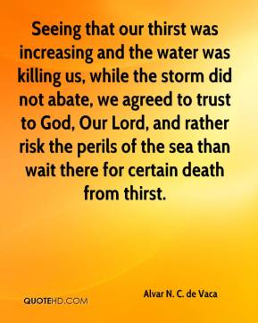 Alvar N. C. de Vaca - Seeing that our thirst was increasing and the water was killing us, while the storm did not abate, we agreed to trust to God, Our Lord, and rather risk the perils of the sea than wait there for certain death from thirst.