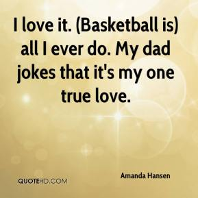 I love it. (Basketball is) all I ever do. My dad jokes that it's my one true love.